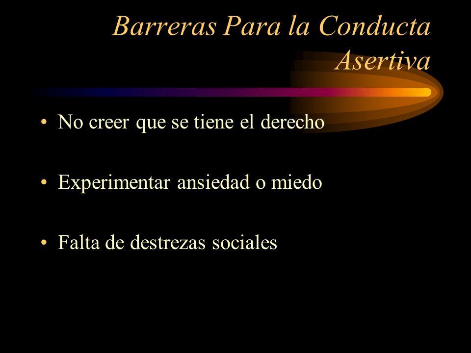 Barreras Para la Conducta Asertiva No creer que se tiene el derecho Experimentar ansiedad o miedo Falta de destrezas sociales