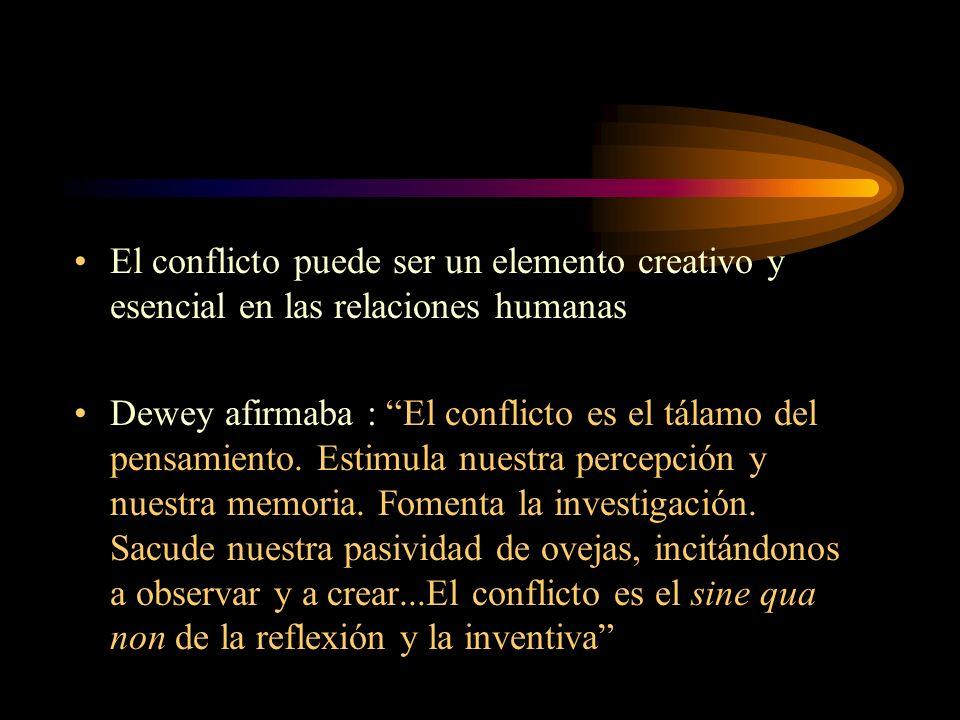 El conflicto puede ser un elemento creativo y esencial en las relaciones humanas Dewey afirmaba : El conflicto es el tálamo del pensamiento. Estimula