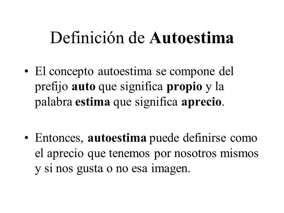 Definición de Autoestima El concepto autoestima se compone del prefijo auto que significa propio y la palabra estima que significa aprecio.