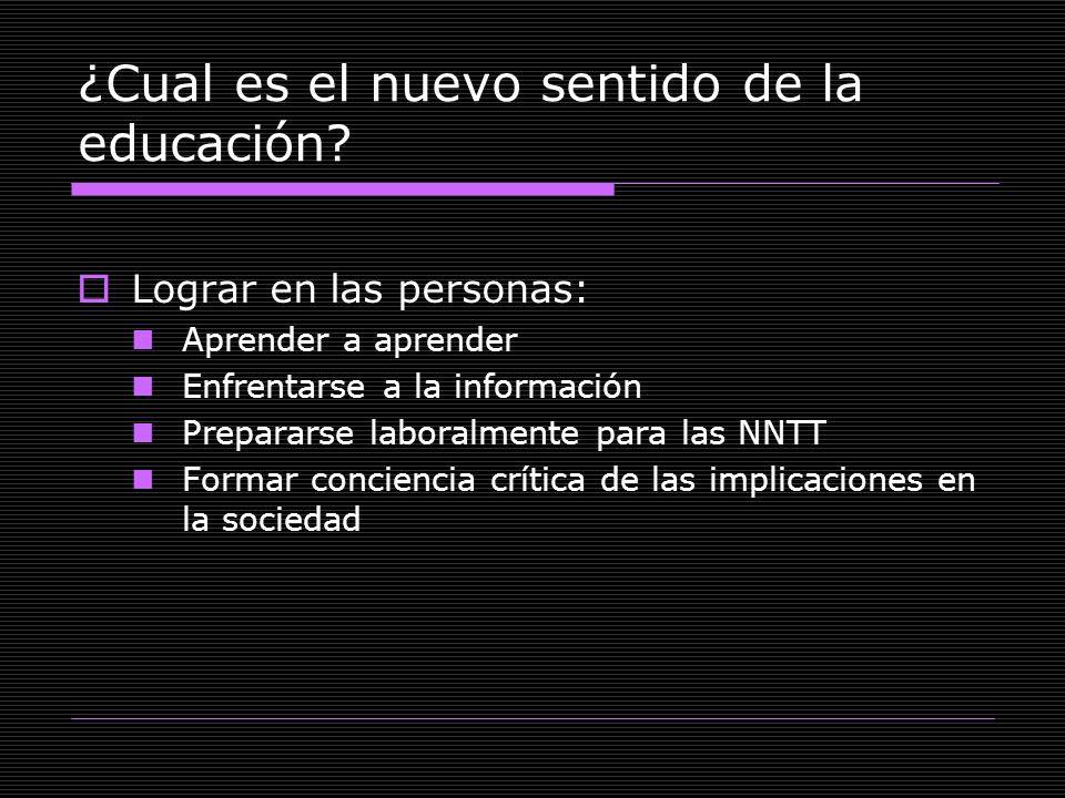 ¿Cual es el nuevo sentido de la educación? Lograr en las personas: Aprender a aprender Enfrentarse a la información Prepararse laboralmente para las N
