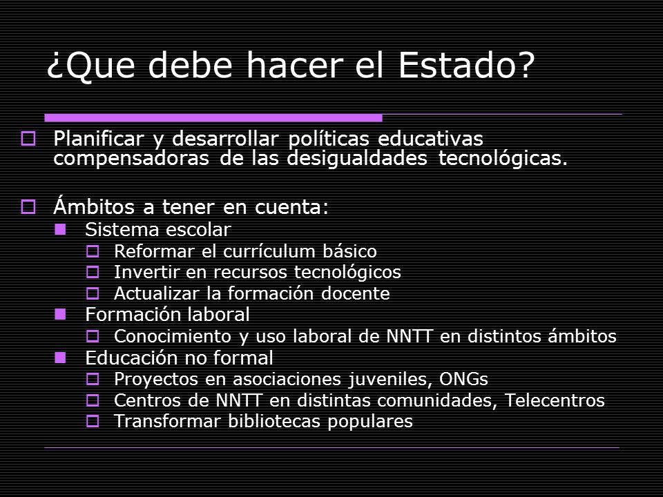 ¿Que debe hacer el Estado? Planificar y desarrollar políticas educativas compensadoras de las desigualdades tecnológicas. Ámbitos a tener en cuenta: S