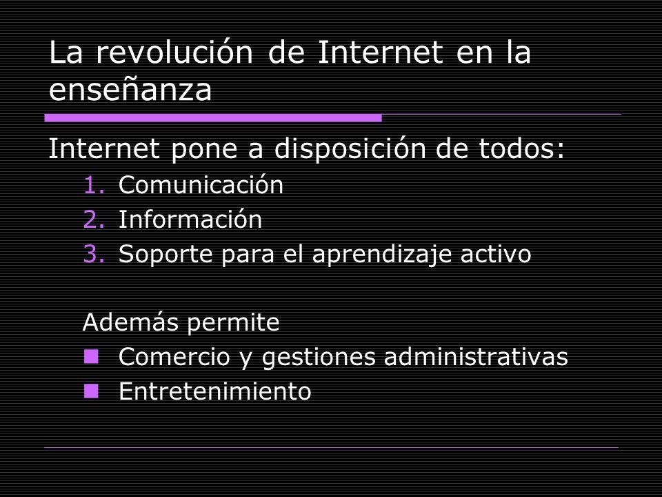 La revolución de Internet en la enseñanza Internet pone a disposición de todos: 1.Comunicación 2.Información 3.Soporte para el aprendizaje activo Adem