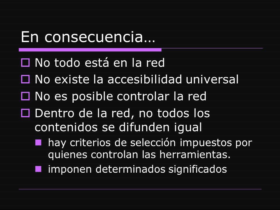 En consecuencia… No todo está en la red No existe la accesibilidad universal No es posible controlar la red Dentro de la red, no todos los contenidos