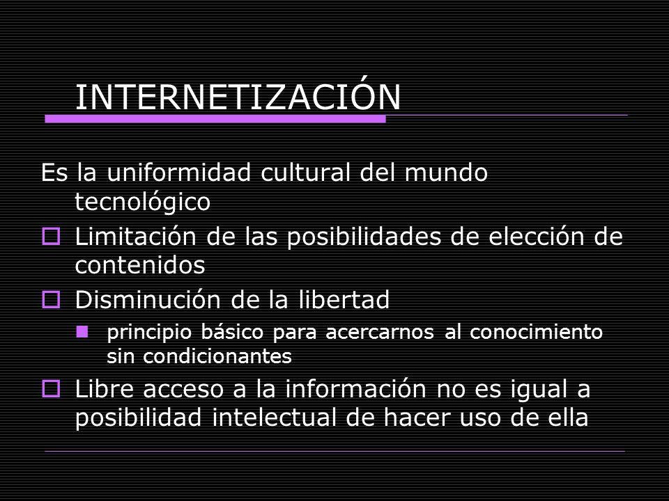 INTERNETIZACIÓN Es la uniformidad cultural del mundo tecnológico Limitación de las posibilidades de elección de contenidos Disminución de la libertad
