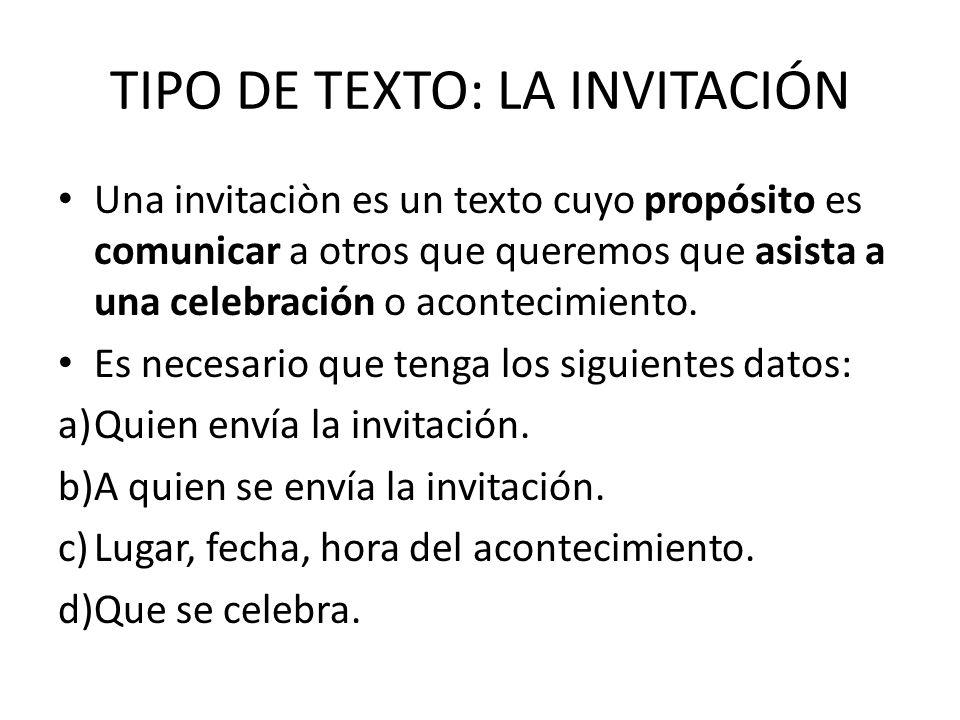 TIPO DE TEXTO: LA INVITACIÓN Una invitaciòn es un texto cuyo propósito es comunicar a otros que queremos que asista a una celebración o acontecimiento