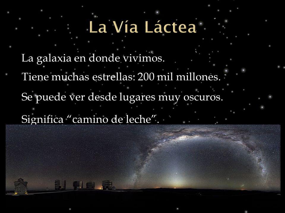 La galaxia en donde vivimos. Tiene muchas estrellas: 200 mil millones. Se puede ver desde lugares muy oscuros. Significa camino de leche.