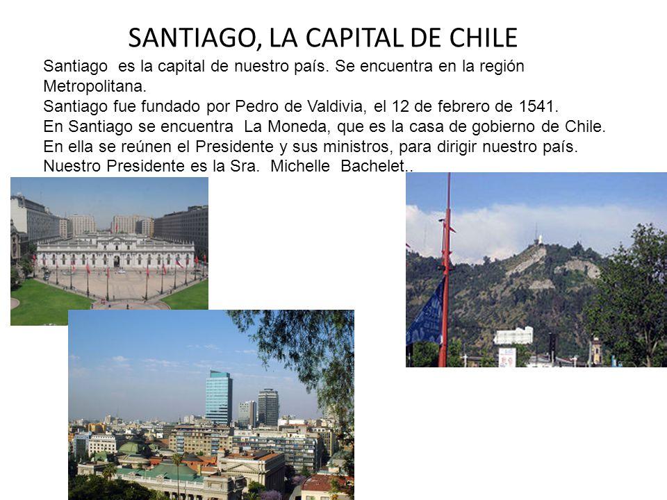 SANTIAGO, LA CAPITAL DE CHILE Santiago es la capital de nuestro país. Se encuentra en la región Metropolitana. Santiago fue fundado por Pedro de Valdi
