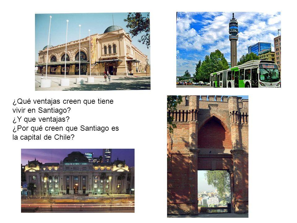 ¿Qué ventajas creen que tiene vivir en Santiago? ¿Y que ventajas? ¿Por qué creen que Santiago es la capital de Chile?