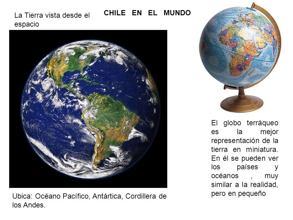 CHILE EN EL MUNDO La Tierra vista desde el espacio El globo terráqueo es la mejor representación de la tierra en miniatura. En él se pueden ver los pa