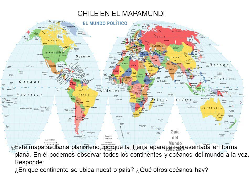 CHILE EN EL MAPAMUNDI Este mapa se llama planisferio, porque la Tierra aparece representada en forma plana. En él podemos observar todos los continent