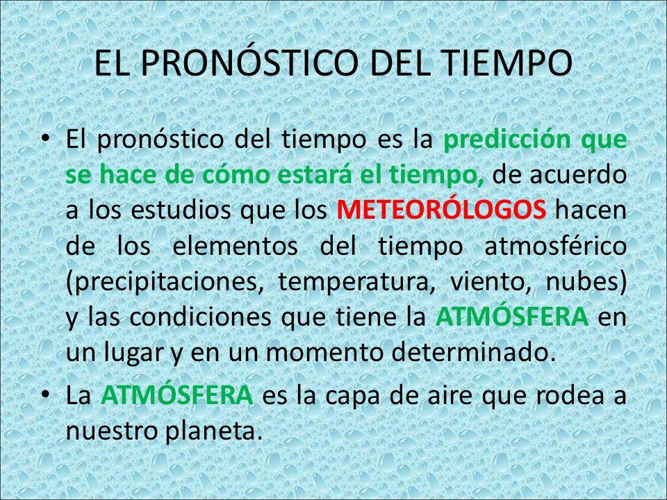 EL PRONÓSTICO DEL TIEMPO El pronóstico del tiempo es la predicción que se hace de cómo estará el tiempo, de acuerdo a los estudios que los METEORÓLOGOS hacen de los elementos del tiempo atmosférico (precipitaciones, temperatura, viento, nubes) y las condiciones que tiene la ATMÓSFERA en un lugar y en un momento determinado.