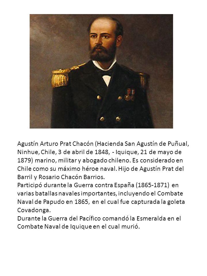 Agustín Arturo Prat Chacón (Hacienda San Agustín de Puñual, Ninhue, Chile, 3 de abril de 1848, - Iquique, 21 de mayo de 1879) marino, militar y abogad