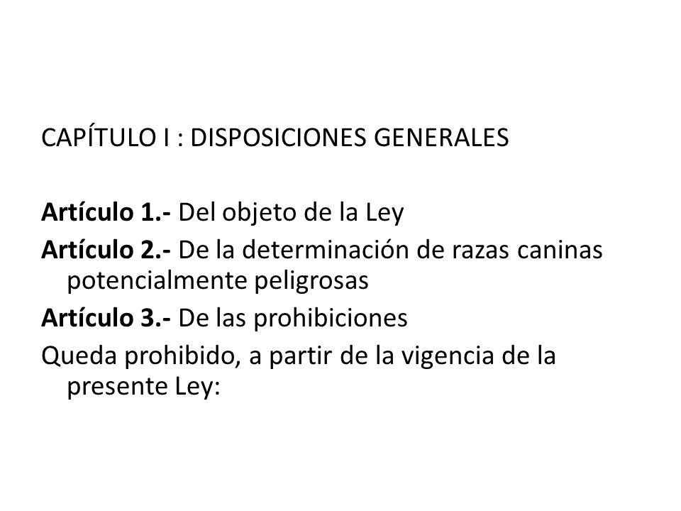 CAPÍTULO I : DISPOSICIONES GENERALES Artículo 1.- Del objeto de la Ley Artículo 2.- De la determinación de razas caninas potencialmente peligrosas Art