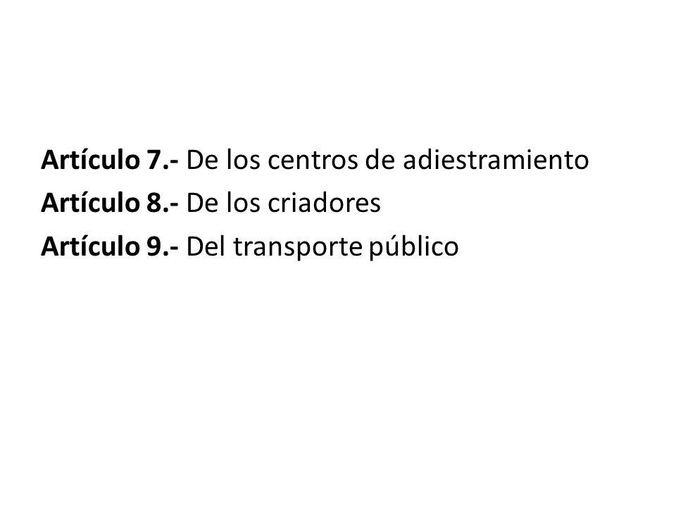 Artículo 7.- De los centros de adiestramiento Artículo 8.- De los criadores Artículo 9.- Del transporte público