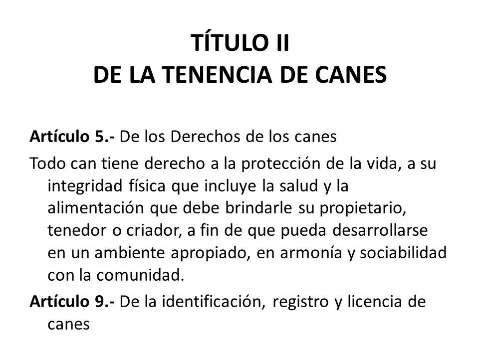 TÍTULO II DE LA TENENCIA DE CANES Artículo 5.- De los Derechos de los canes Todo can tiene derecho a la protección de la vida, a su integridad física