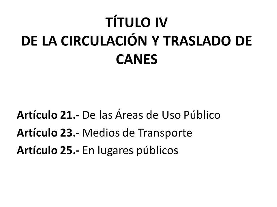TÍTULO IV DE LA CIRCULACIÓN Y TRASLADO DE CANES Artículo 21.- De las Áreas de Uso Público Artículo 23.- Medios de Transporte Artículo 25.- En lugares