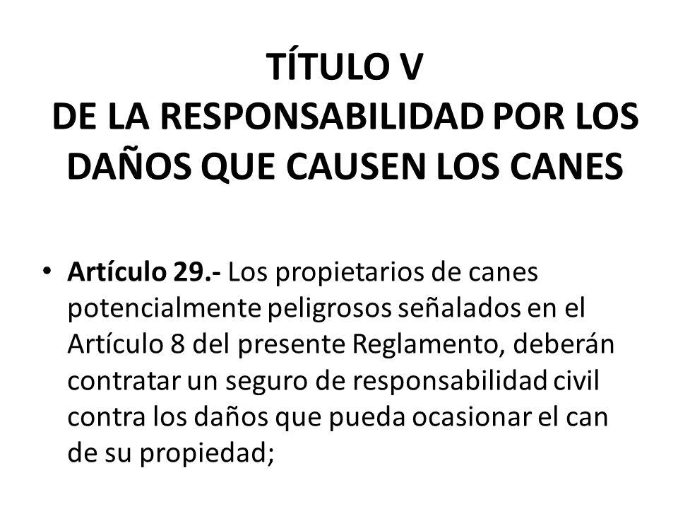 TÍTULO V DE LA RESPONSABILIDAD POR LOS DAÑOS QUE CAUSEN LOS CANES Artículo 29.- Los propietarios de canes potencialmente peligrosos señalados en el Ar