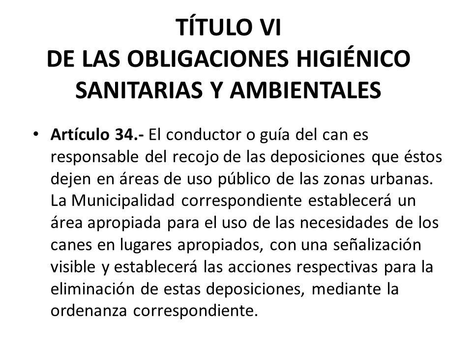 TÍTULO VI DE LAS OBLIGACIONES HIGIÉNICO SANITARIAS Y AMBIENTALES Artículo 34.- El conductor o guía del can es responsable del recojo de las deposicion