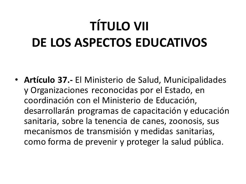 TÍTULO VII DE LOS ASPECTOS EDUCATIVOS Artículo 37.- El Ministerio de Salud, Municipalidades y Organizaciones reconocidas por el Estado, en coordinació
