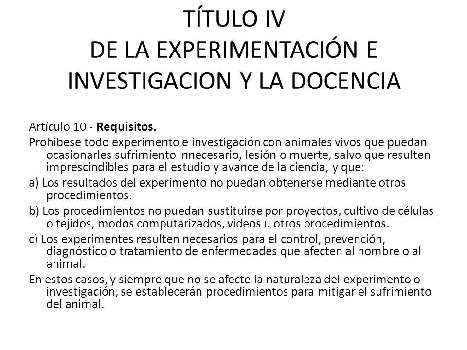 TÍTULO IV DE LA EXPERIMENTACIÓN E INVESTIGACION Y LA DOCENCIA Artículo 10 - Requisitos. Prohibese todo experimento e investigación con animales vivos