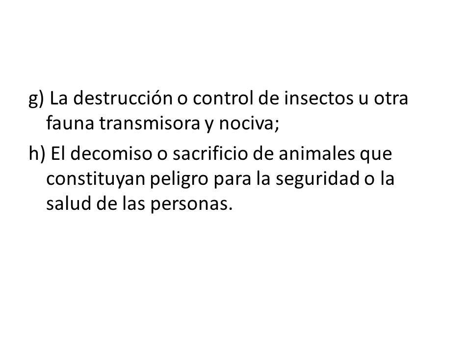 g) La destrucción o control de insectos u otra fauna transmisora y nociva; h) El decomiso o sacrificio de animales que constituyan peligro para la seg