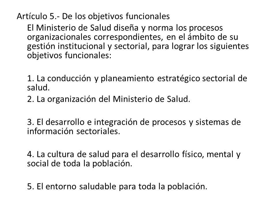 Artículo 5.- De los objetivos funcionales El Ministerio de Salud diseña y norma los procesos organizacionales correspondientes, en el ámbito de su ges