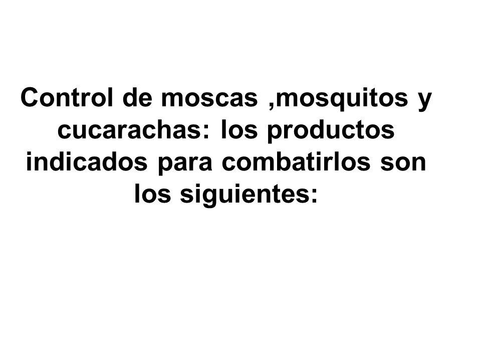 Control de moscas,mosquitos y cucarachas: los productos indicados para combatirlos son los siguientes: