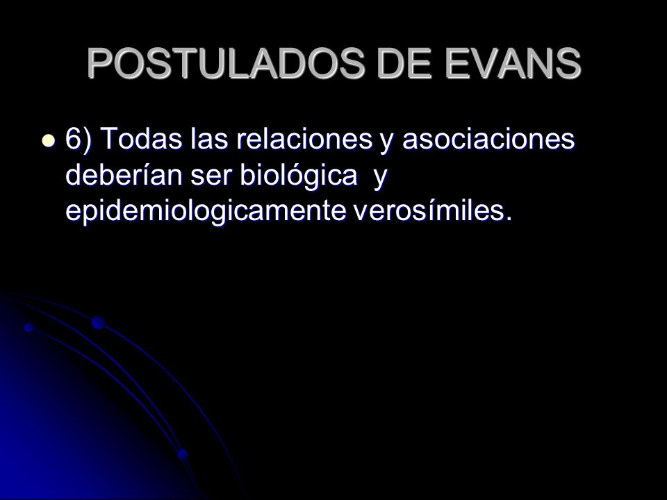 POSTULADOS DE EVANS 6) Todas las relaciones y asociaciones deberían ser biológica y epidemiologicamente verosímiles. 6) Todas las relaciones y asociac