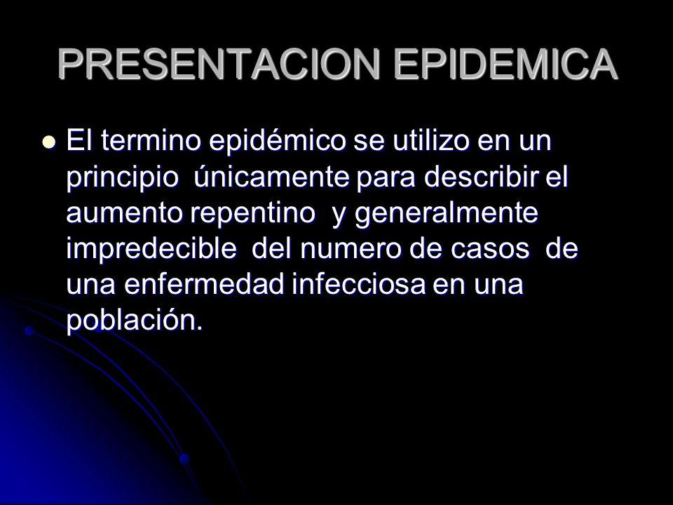 PRESENTACION EPIDEMICA El termino epidémico se utilizo en un principio únicamente para describir el aumento repentino y generalmente impredecible del