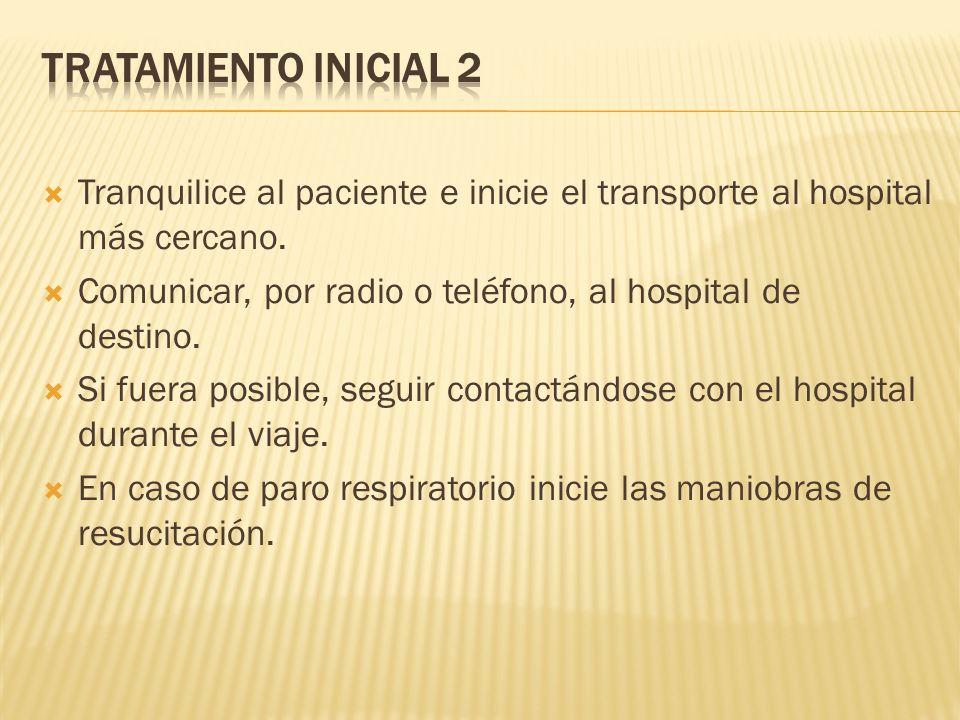 Tranquilice al paciente e inicie el transporte al hospital más cercano. Comunicar, por radio o teléfono, al hospital de destino. Si fuera posible, seg