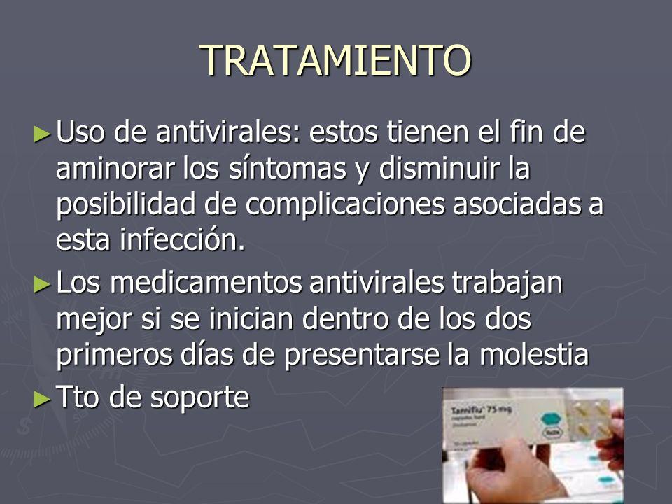 TRATAMIENTO Uso de antivirales: estos tienen el fin de aminorar los síntomas y disminuir la posibilidad de complicaciones asociadas a esta infección.