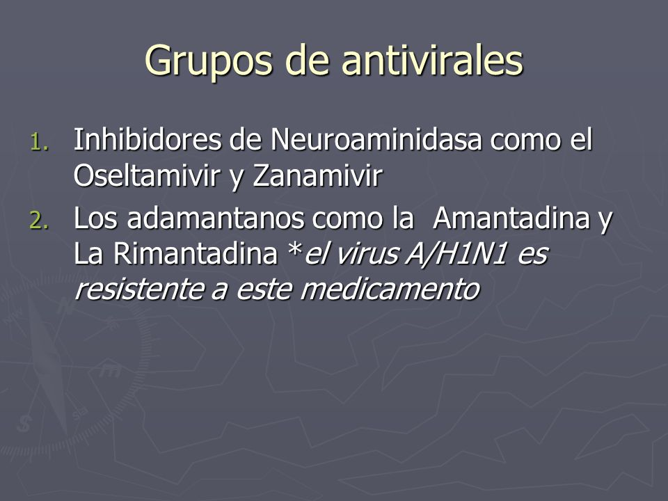 Grupos de antivirales 1. Inhibidores de Neuroaminidasa como el Oseltamivir y Zanamivir 2. Los adamantanos como la Amantadina y La Rimantadina *el viru