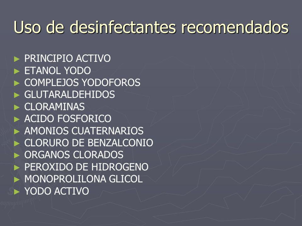 Uso de desinfectantes recomendados PRINCIPIO ACTIVO ETANOL YODO COMPLEJOS YODOFOROS GLUTARALDEHIDOS CLORAMINAS ACIDO FOSFORICO AMONIOS CUATERNARIOS CL