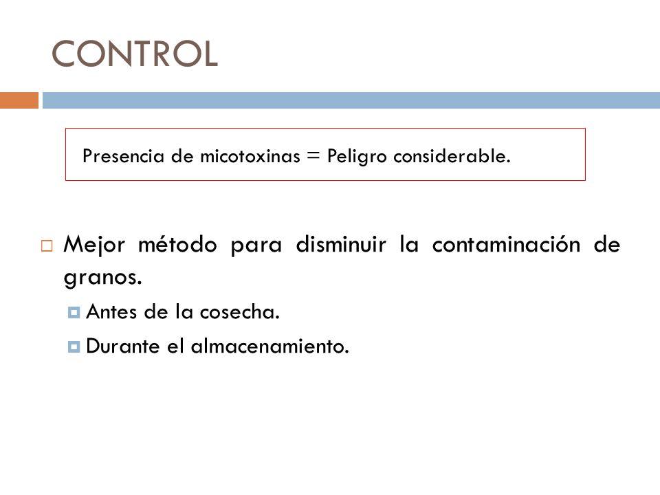CONTROL Mejor método para disminuir la contaminación de granos. Antes de la cosecha. Durante el almacenamiento. Presencia de micotoxinas = Peligro con