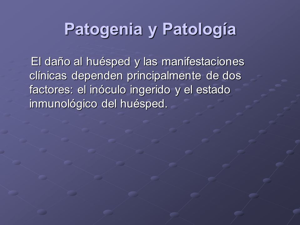 Patogenia y Patología El daño al huésped y las manifestaciones clínicas dependen principalmente de dos factores: el inóculo ingerido y el estado inmunológico del huésped.