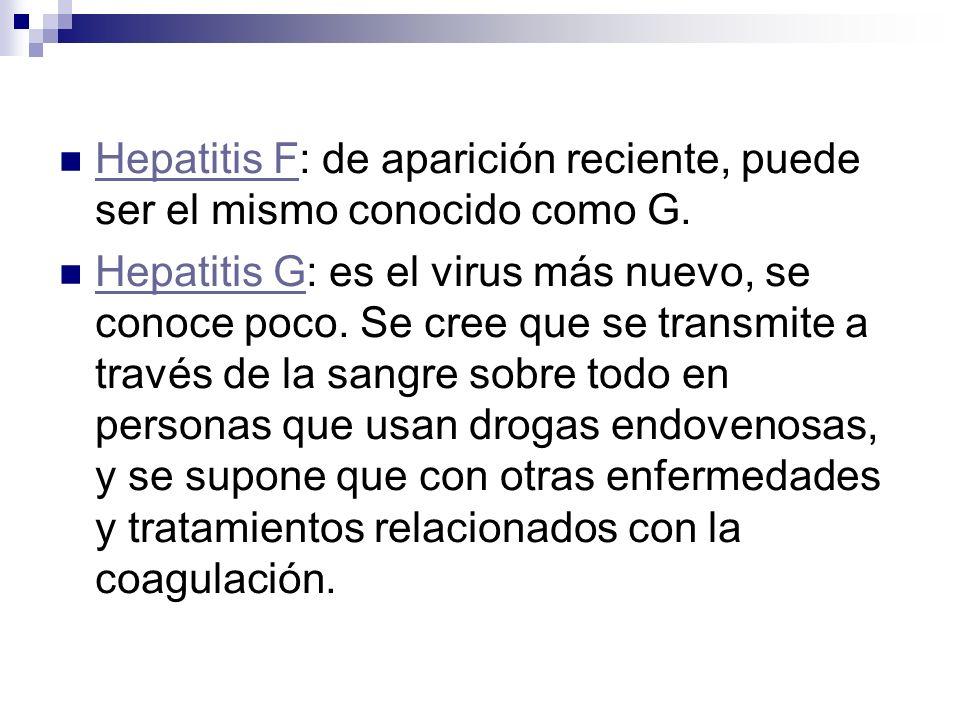 Hepatitis F: de aparición reciente, puede ser el mismo conocido como G. Hepatitis F Hepatitis G: es el virus más nuevo, se conoce poco. Se cree que se