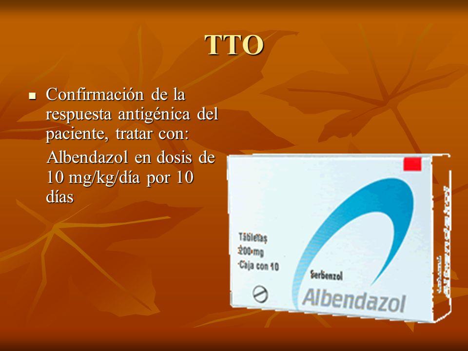 TTO Confirmación de la respuesta antigénica del paciente, tratar con: Confirmación de la respuesta antigénica del paciente, tratar con: Albendazol en dosis de 10 mg/kg/día por 10 días Albendazol en dosis de 10 mg/kg/día por 10 días