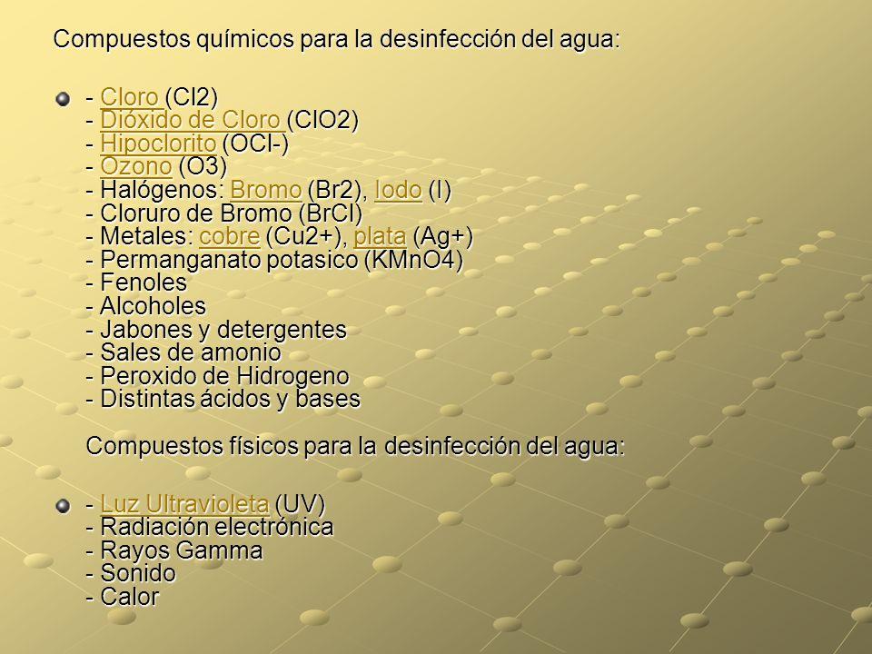 Compuestos químicos para la desinfección del agua: - Cloro (Cl2) - Dióxido de Cloro (ClO2) - Hipoclorito (OCl-) - Ozono (O3) - Halógenos: Bromo (Br2),
