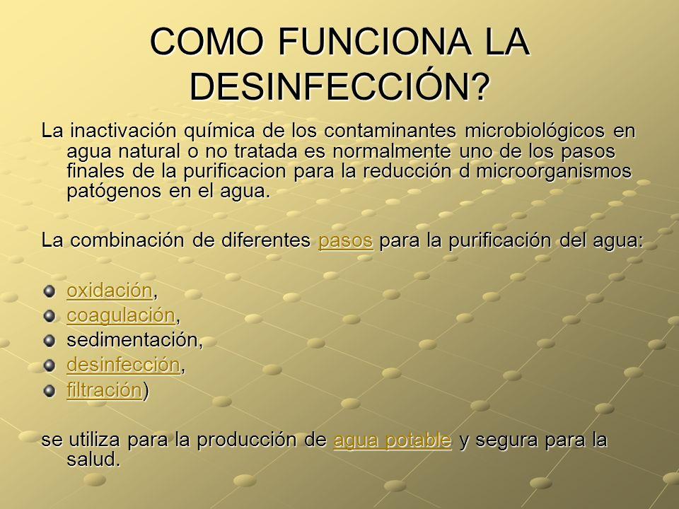 COMO FUNCIONA LA DESINFECCIÓN? La inactivación química de los contaminantes microbiológicos en agua natural o no tratada es normalmente uno de los pas