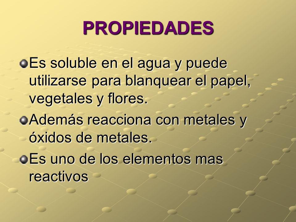 PROPIEDADES Es soluble en el agua y puede utilizarse para blanquear el papel, vegetales y flores. Además reacciona con metales y óxidos de metales. Es