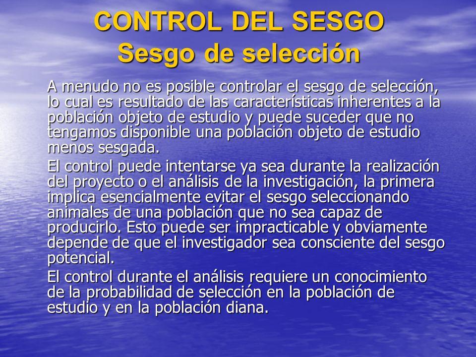 CONTROL DEL SESGO Sesgo de selección A menudo no es posible controlar el sesgo de selección, lo cual es resultado de las características inherentes a