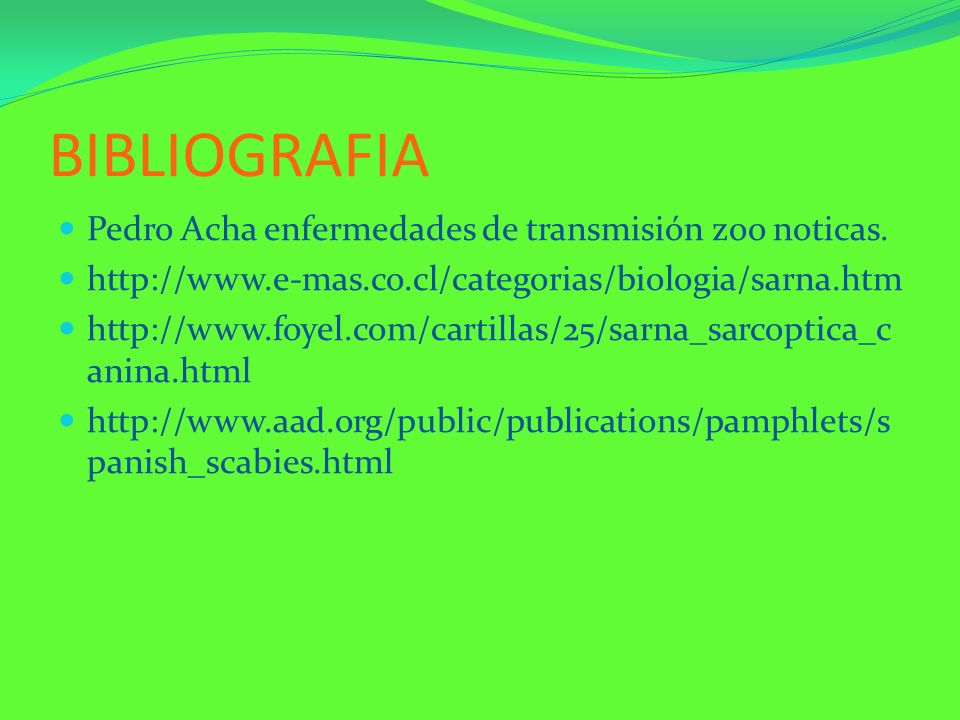 BIBLIOGRAFIA Pedro Acha enfermedades de transmisión zoo noticas. http://www.e-mas.co.cl/categorias/biologia/sarna.htm http://www.foyel.com/cartillas/2