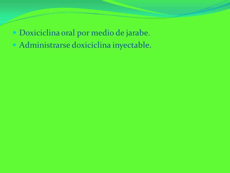 Doxiciclina oral por medio de jarabe. Administrarse doxiciclina inyectable.