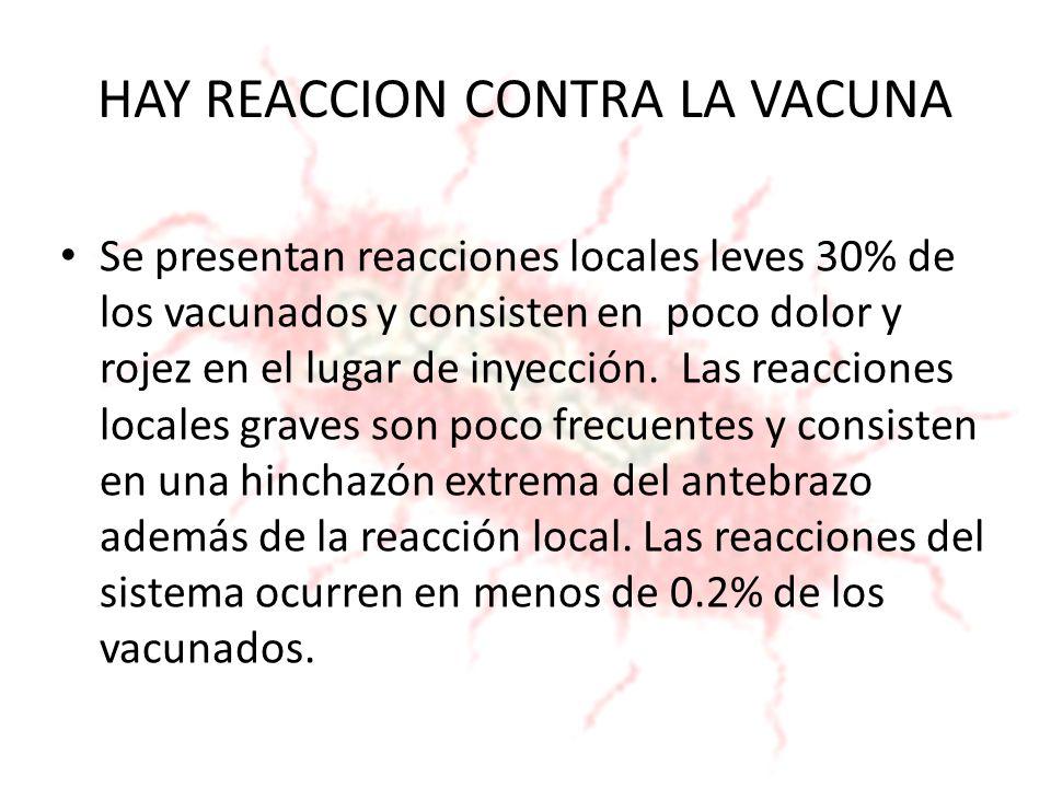 HAY REACCION CONTRA LA VACUNA Se presentan reacciones locales leves 30% de los vacunados y consisten en poco dolor y rojez en el lugar de inyección. L