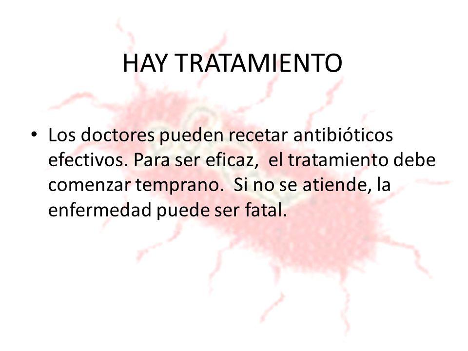 HAY TRATAMIENTO Los doctores pueden recetar antibióticos efectivos. Para ser eficaz, el tratamiento debe comenzar temprano. Si no se atiende, la enfer