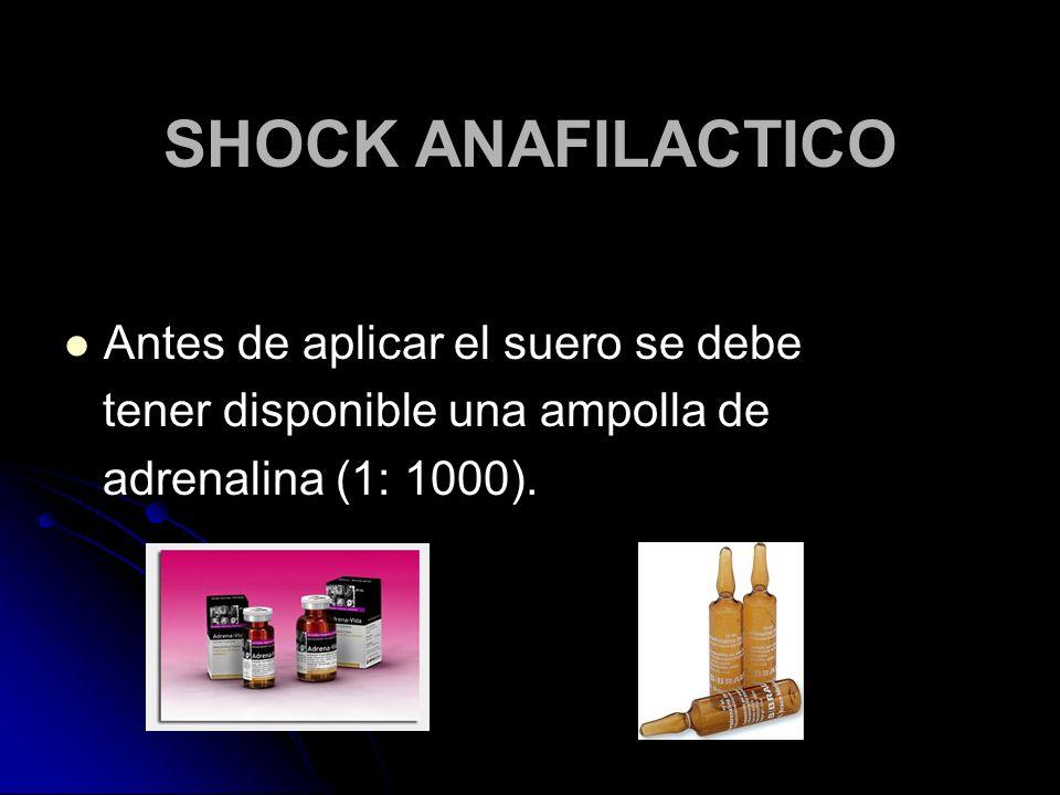 SHOCK ANAFILACTICO Antes de aplicar el suero se debe tener disponible una ampolla de adrenalina (1: 1000).