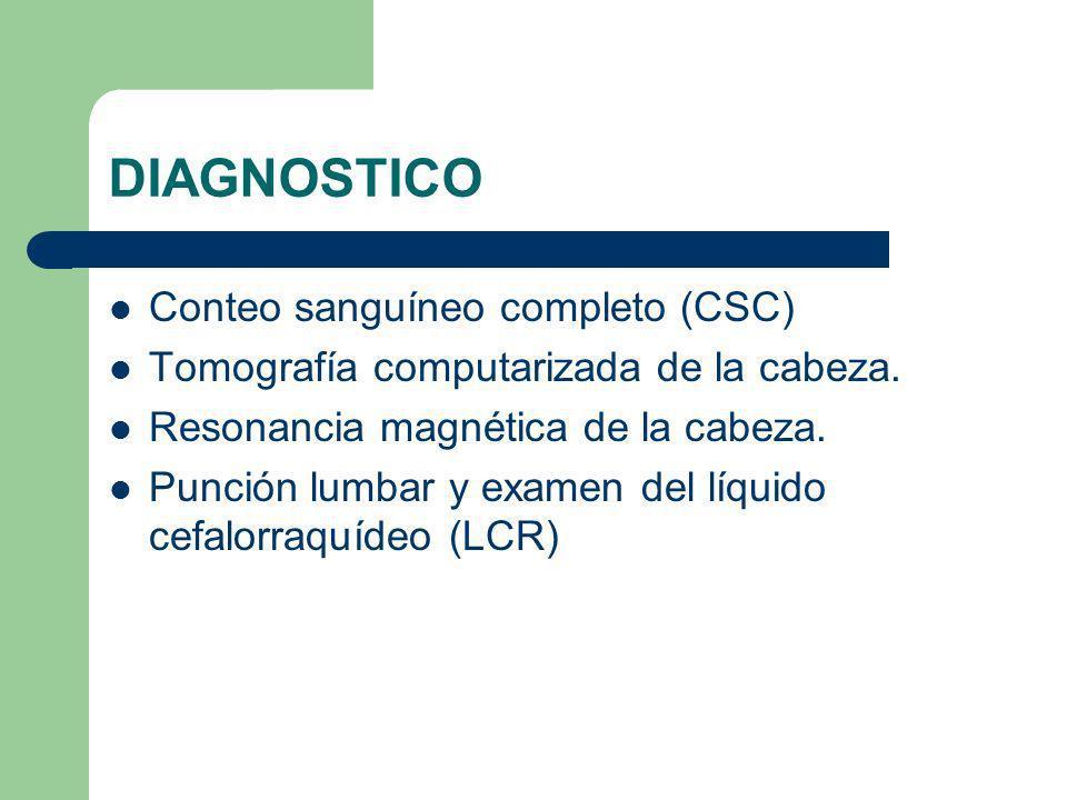 DIAGNOSTICO Conteo sanguíneo completo (CSC) Tomografía computarizada de la cabeza. Resonancia magnética de la cabeza. Punción lumbar y examen del líqu