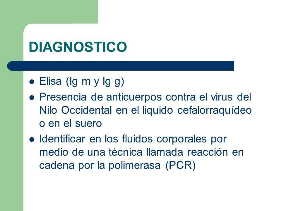 DIAGNOSTICO Elisa (Ig m y Ig g) Presencia de anticuerpos contra el virus del Nilo Occidental en el liquido cefalorraquídeo o en el suero Identificar e