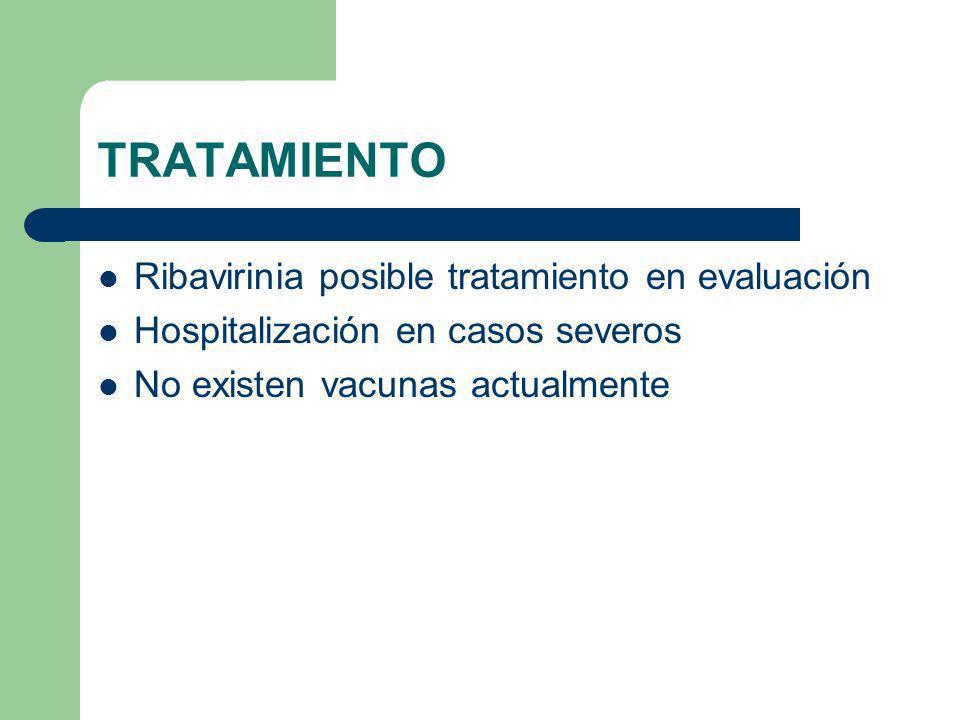 TRATAMIENTO Ribavirinia posible tratamiento en evaluación Hospitalización en casos severos No existen vacunas actualmente