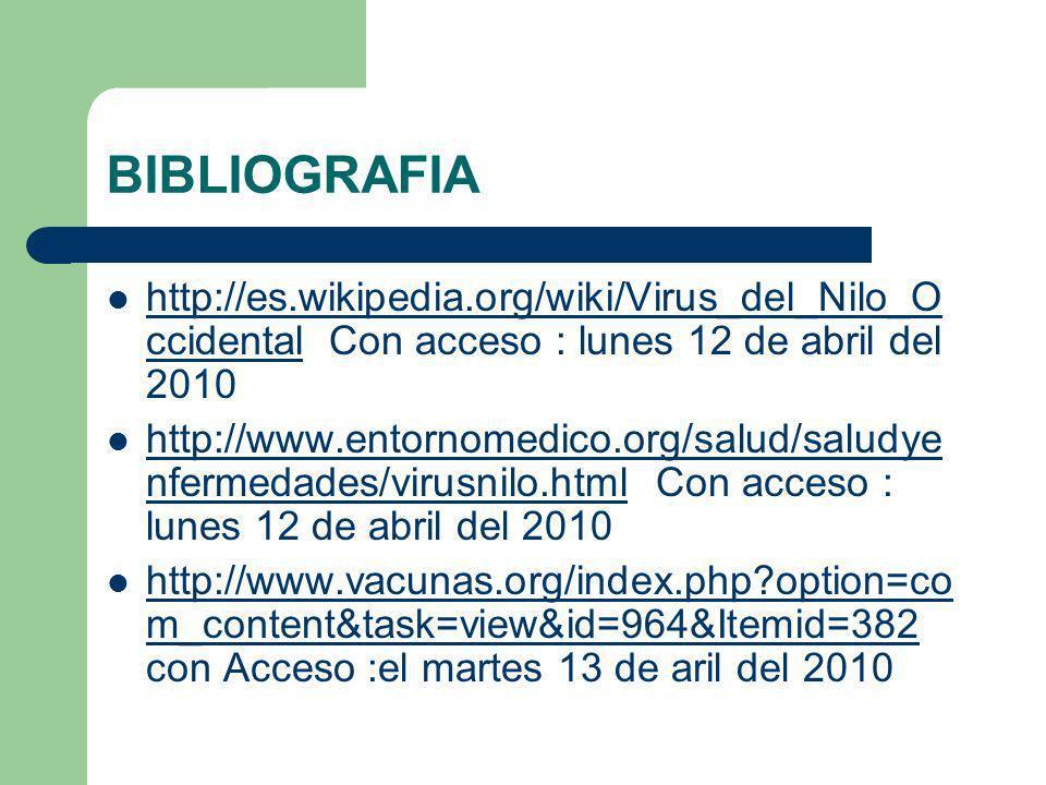 BIBLIOGRAFIA http://es.wikipedia.org/wiki/Virus_del_Nilo_O ccidental Con acceso : lunes 12 de abril del 2010 http://es.wikipedia.org/wiki/Virus_del_Ni
